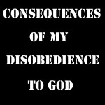 Testimony of Consequences of My Disobedience to God